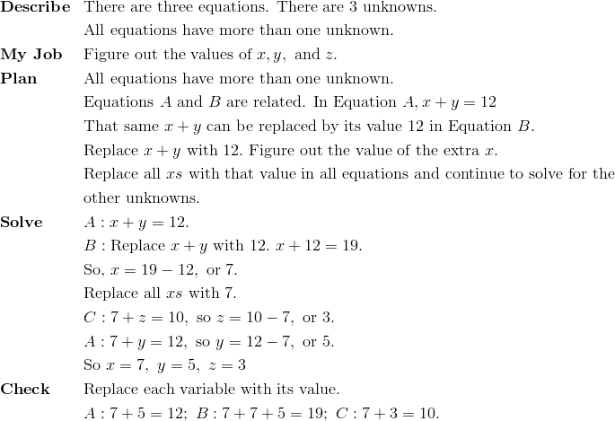 & \mathbf{Describe} && \text{There are three equations. There are 3 unknowns.}\\&&& \text{All equations have more than one unknown.}\\& \mathbf{My \ Job} && \text{Figure out the values of} \ x, y, \ \text{and} \ z.\\& \mathbf{Plan} && \text{All equations have more than one unknown.}\\&&& \text{Equations} \ A \ \text{and} \ B \ \text{are related. In Equation} \ A, x + y = 12\\&&& \text{That same} \ x + y \ \text{can be replaced by its value} \ 12 \ \text{in Equation} \ B.\\&&& \text{Replace} \ x + y \ \text{with} \ 12. \ \text{Figure out the value of the extra} \ x.\\&&& \text{Replace all} \ x's \ \text{with that value in all equations and continue to solve for the}\\&&& \text{other unknowns.}\\& \mathbf{Solve} && A: x + y = 12.\\&&& B: \text{Replace} \ x + y \ \text{with} \ 12. \ x + 12 = 19.\\&&& \text{So,} \ x = 19 - 12, \ \text{or} \ 7.\\&&& \text{Replace all} \ x's \ \text{with} \ 7.\\&&& C:  7 + z = 10, \ \text{so} \ z = 10 - 7, \ \text{or} \ 3.\\&&& A: 7 + y = 12, \ \text{so} \ y = 12 - 7, \ \text{or} \ 5.\\ &&& \text{So} \ x = 7, \ y = 5, \ z = 3\\& \mathbf{Check} && \text{Replace each variable with its value.}\\&&& A: 7 + 5 = 12; \ B: 7 + 7 + 5 = 19; \ C: 7 + 3 = 10.
