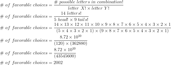\#\ of\ favorable\ choices & = \frac{\#\ possible\ letters\ in\ combination!}{letter\ X! \times letter\ Y!} \\\# \ of\ favorable\ choices & = \frac{14\ letters!}{5\ head! \times 9\ tails!} \\\# \ of\ favorable\ choices & = \frac{14 \times 13 \times 12 \times 11 \times 10 \times 9 \times 8 \times 7 \times 6 \times 5 \times 4 \times 3 \times 2 \times 1}{(5 \times 4 \times 3 \times 2 \times 1)\times (9 \times 8 \times 7 \times 6 \times 5 \times 4 \times 3 \times 2 \times 1)} \\\# \ of\ favorable\ choices & = \frac{8.72 \times 10^{10}}{(120) \times (362880)} \\\# \ of\ favorable\ choices & = \frac{8.72 \times 10^{10}}{(43545600)} \\\# \ of\ favorable\ choices & = 2002