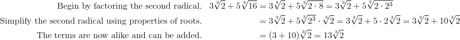 \text{Begin by factoring the second radical.} && 3\sqrt[3]{2}+5\sqrt[3]{16}&=3\sqrt[3]{2}+5\sqrt[3]{2\cdot 8}=3\sqrt[3]{2}+5\sqrt[3]{2\cdot 2^3}\\\text{Simplify the second radical using properties of roots.} && &=3\sqrt[3]{2}+5 \sqrt[3]{2^3}\cdot\sqrt[3]{2}=3\sqrt[3]{2}+5\cdot 2\sqrt[3]{2} =3\sqrt[3]{2}+10\sqrt[3]{2}\\\text{The terms are now alike and can be added.} && &=(3+10)\sqrt[3]{2}=13 \sqrt[3]{2}