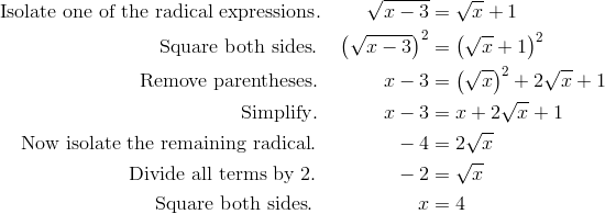 \text{Isolate one of the radical expressions}. \qquad \ \sqrt{x-3}&=\sqrt{x}+1\\\text{Square both sides}. \quad \left ( \sqrt{x-3} \right )^2 & = \left ( \sqrt{x}+1 \right )^2\\\text{Remove parentheses}. \qquad \quad \ x-3&=\left ( \sqrt{x} \right )^2 + 2\sqrt{x}+1\\\text{Simplify}. \qquad \quad \ x-3&=x+2\sqrt{x}+1\\\text{Now isolate the remaining radical}. \qquad \qquad -4&=2\sqrt{x}\\\text{Divide all terms by} \ 2. \qquad \qquad -2 &= \sqrt{x}\\\text{Square both sides}. \qquad \qquad \quad \ x&=4