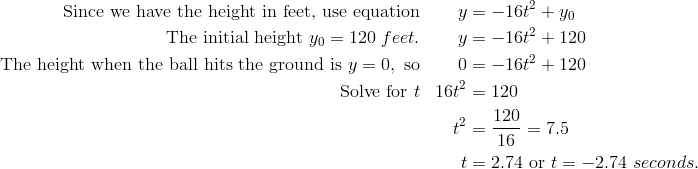 \text{Since we have the height in feet, use equation} & & y & = -16t^2 + y_0\\\text{The initial height} \ y_0 = 120 \ feet. & & y & = -16t^2 + 120\\\text{The height when the ball hits the ground is} \ y = 0, \ \text{so} & & 0 & = -16t^2 + 120\\\text{Solve for} \ t & & 16t^2 & = 120\\& & t^2 & =  \frac{120} {16} = 7.5\\& & t & = 2.74 \ \text{or} \ t = -2.74 \ seconds.