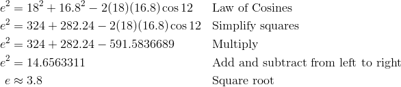 e^2 & = 18^2 + 16.8^2 - 2(18)(16.8) \cos 12 && \text{Law of Cosines} \\ e^2 & = 324 + 282.24 - 2(18)(16.8) \cos 12 && \text{Simplify squares} \\ e^2 & = 324 + 282.24 - 591.5836689 && \text{Multiply} \\ e^2 & = 14.6563311 && \text{Add and subtract from left to right} \\ e & \approx 3.8 && \text{Square root}