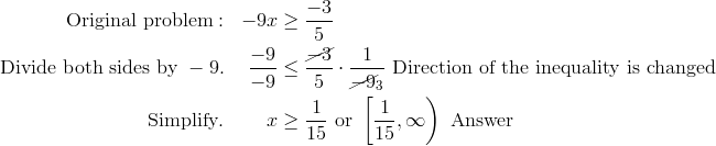\text{Original problem}: & & -9x & \geq \frac{-3} {5}\\\text{Divide both sides by} \ -9. & & \frac{-9}{-9} & \le \frac{\cancel{-3}}{5}\cdot\frac{1}{\cancel{-9}_3} \ \text{Direction of the inequality is changed}\\\text{Simplify}. & & x & \geq \frac{1} {15} \ \text{or} \ \left [ \frac{1} {15}, \infty \right)\ \text{Answer}
