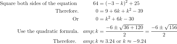 \text{Square both sides of the equation }&&64 &=(-3-k)^2+25 \\\text{Therefore.}&&0 &=9+6k+k^2-39 \\\text{Or}&&0 &=k^2+6k-30 \\\text{Use the quadratic formula.}&&k &=\frac{-6\pm \sqrt{36+120}}{2}=\frac{-6\pm \sqrt{156}}{2}\\\text{Therefore. }&&k &\approx 3.24\ \text{or} \ k \approx -9.24