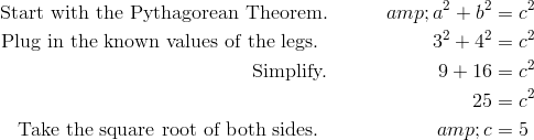 \text{Start with the Pythagorean Theorem.}&&a^2 + b^2 &=c^2\\\text{Plug in the known values of the legs. }&&3^2 + 4^2 &=c^2\\\text{Simplify.}&& 9 + 16 &=c^2 \\&& 25 &=c^2 \\\text{Take the square root of both sides. }&&c &=5