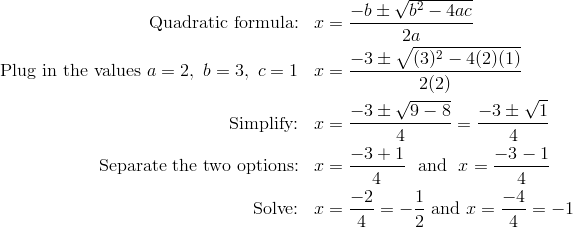 \text{Quadratic formula:} && x &= \frac{-b \pm \sqrt{b^2 - 4ac}}{2a}\\\text{Plug in the values} \ a = 2, \ b = 3, \ c = 1 && x &= \frac{-3 \pm \sqrt{(3)^2 - 4(2)(1)}}{2(2)}\\\text{Simplify:} && x &= \frac{-3 \pm \sqrt{9-8}}{4} = \frac{-3 \pm \sqrt{1}}{4}\\\text{Separate the two options:} && x &= \frac{-3 + 1}{4} \ \ \text{and} \ \ x = \frac{-3 - 1}{4}\\\text{Solve:} && x &= \frac{-2}{4} = - \frac{1}{2} \ \text{and} \ x = \frac{-4}{4} = -1