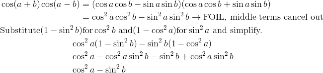 &\cos(a + b) \cos(a - b)  = (\cos a \cos b - \sin a \sin b)(\cos a \cos b + \sin a \sin b) \\& \qquad \qquad \qquad \qquad \quad = \cos^2 a \cos^2 b - \sin^2 a \sin^2 b \rightarrow \text{FOIL, middle terms cancel out}\\& \text{Substitute} (1 - \sin^2 b) \text{for} \cos^2 b\ \text{and} (1 - \cos^2 a) \text{for} \sin^2 a\ \text{and simplify.}\\& \qquad \qquad \qquad \qquad \cos^2 a(1 - \sin^2 b) - \sin^2 b(1 - \cos^2 a) \\& \qquad \qquad \qquad \qquad \cos^2 a - \cos^2 a \sin^2 b - \sin^2 b + \cos^2 a \sin^2 b \\& \qquad \qquad \qquad \qquad \cos^2 a - \sin^2 b