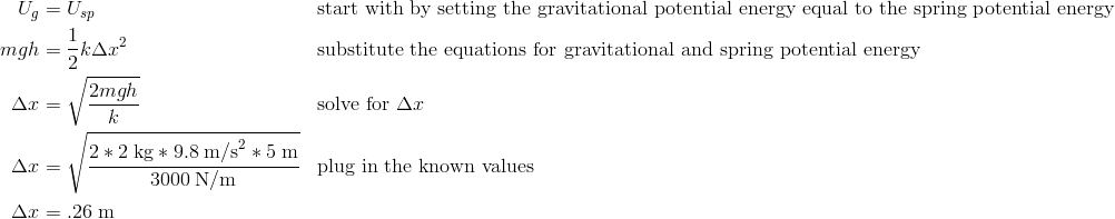U_g&=U_{sp} && \text{start with by setting the gravitational potential energy equal to the spring potential energy}\\mgh&=\frac{1}{2}k\Delta x^2 && \text{substitute the equations for gravitational and spring potential energy}\\\Delta x&=\sqrt{\frac{2mgh}{k}} && \text{solve for } \Delta x\\\Delta x&=\sqrt{\frac{2*2\;\text{kg} * 9.8\;\text{m/s}^2 * 5\;\text{m}}{3000\;\text{N/m}}} && \text{plug in the known values}\\\Delta x&=.26\;\text{m}\\