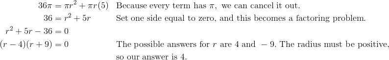 36 \pi & = \pi r^2+ \pi r(5) && \text{Because every term has} \ \pi, \ \text{we can cancel it out}.\\36 & = r^2+5r && \text{Set one side equal to zero, and this becomes a factoring problem}.\\r^2+5r-36& = 0\\(r-4)(r+9)&=0 && \text{The possible answers for} \ r \ \text{are} \ 4 \ \text{and} \ -9. \ \text{The radius must be positive,}\\&&&\text{so our answer is} \ 4.