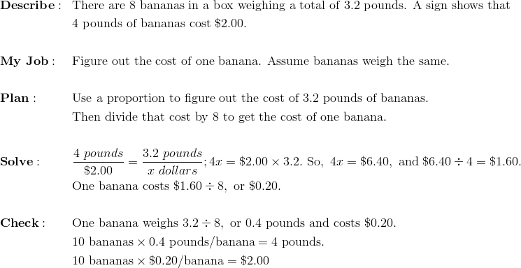 & \mathbf{Describe:} && \text{There are}\ 8\ \text{bananas in a box weighing a total of}\ 3.2\ \text{pounds. A sign shows that}\\& && 4\ \text{pounds of bananas cost}\ \$2.00. \\\\& \mathbf{My \ Job:} && \text{Figure out the cost of one banana. Assume bananas weigh the same.} \\\\& \mathbf{Plan:} && \text{Use a proportion to figure out the cost of}\ 3.2\ \text{pounds of bananas}. \\ & && \text{Then divide that cost by 8 to get the cost of one banana}. \\\\& \mathbf{Solve:} && \frac{4\ pounds}{\$ 2.00} = \frac{3.2\ pounds}{x \ dollars}; 4x = \$2.00 \times 3.2.\ \text{So},\ 4x = \$6.40,\ \text{and}\ \$6.40 \div 4 =  \$1.60. \\& && \text{One banana costs}\ \$1.60 \div 8,\ \text{or}\ \$0.20. \\\\& \mathbf{Check:} && \text{One banana weighs}\ 3.2 \div 8,\ \text{or}\ 0.4\ \text{pounds and costs}\ \$0.20. \\& && 10\ \text{bananas} \times 0.4\ \text{pounds/banana} = 4\ \text{pounds}. \\& && 10\ \text{bananas} \times \$0.20/\text{banana} = \$2.00