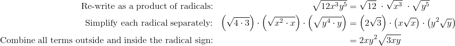 \text{Re-write as a product of radicals:} && \sqrt{12x^3y^5} & = \sqrt{12} \ \cdot \sqrt{x^3} \ \cdot \sqrt{y^5}\\\text{Simplify each radical separately:} && \left(\sqrt{4 \cdot 3}\right ) \cdot \left( \sqrt{x^2 \cdot x}\right ) \cdot \left (\sqrt{y^4 \cdot y}\right ) & = \left (2 \sqrt{3}\right ) \cdot \left (x \sqrt{x}\right ) \cdot \left (y^2 \sqrt{y}\right )\\\text{Combine all terms outside and inside the radical sign:} && & =2xy^2 \sqrt{3xy}