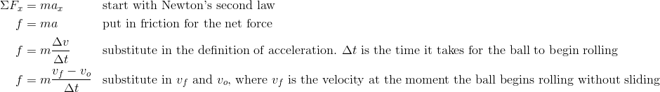 \Sigma F_x&=ma_x && \text{start with Newton's second law}\\f&=ma && \text{put in friction for the net force}\\f&=m\frac{\Delta v}{\Delta t} && \text{substitute in the definition of acceleration. } \Delta t \text{ is the time it takes for the ball to begin rolling}\\f&=m\frac{v_f-v_o}{\Delta t} && \text{substitute in } v_f \text{ and } v_o \text{, where } v_f \text{ is the velocity at the moment the ball begins rolling without sliding}\\