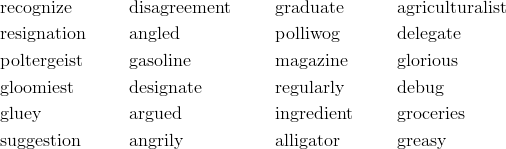 & \text{recognize} && \text{disagreement} && \text{graduate} && \text{agriculturalist} \\& \text{resignation} && \text{angled} && \text{polliwog} && \text{delegate} \\& \text{poltergeist} && \text{gasoline} && \text{magazine} && \text{glorious} \\& \text{gloomiest} && \text{designate} && \text{regularly} && \text{debug} \\& \text{gluey} && \text{argued} && \text{ingredient} && \text{groceries} \\& \text{suggestion} && \text{angrily} && \text{alligator} && \text{greasy}