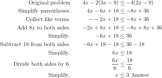 \text{Original problem} & & 4x-2(3x-9) & \leq -4(2x-9)\\\text{Simplify parentheses}. & & 4x-6x+18 & \leq -8x+36\\\text{Collect like terms}. & & --2x+18 & \leq -8x+36\\\text{Add} \ 8x \ \text{to both sides}. & & -2x+8x+18 & \leq -8x+8x+36\\\text{Simplify}. & & -6x+18 & \leq 36\\\text{Subtract} \ 18 \ \text{from both sides}. & & -6x+18-18 & \leq 36-18\\\text{Simplify}. & & 6x & \leq 18\\\text{Divide both sides by} \ 6. & & \frac{6x} {6} & \leq \frac{18} {6}\\\text{Simplify}. & & x & \leq 3 \ \text{Answer}
