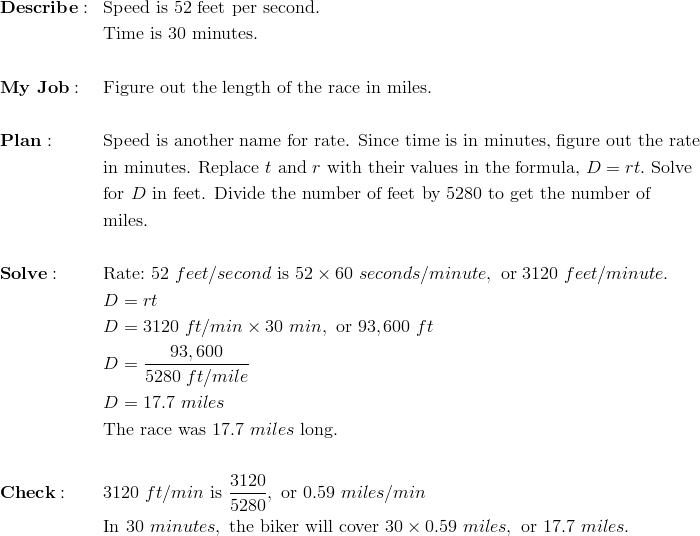&\mathbf{Describe:}&& \text{Speed is 52 feet per second}.\\&&& \text{Time is 30 minutes}.\\\\ &\mathbf{My \ Job:}&& \text{Figure out the length of the race in miles}.\\\\&\mathbf{Plan:} && \text{Speed is another name for rate. Since time is in minutes, figure out the rate}\\&&& \text{in minutes. Replace} \ t \ \text{and} \ r \ \text{with their values in the formula,} \ D = rt. \ \text{Solve}\\&&&\text{for} \ D \ \text{in feet. Divide the number of feet by} \ 5280 \ \text{to get the number of}\\&&&\text{miles}.\\\\&\mathbf{Solve:}&& \text{Rate:} \ 52 \ feet/second \ \text{is} \ 52 \times 60 \ seconds/minute, \ \text{or} \ 3120 \ feet/minute.\\&&& D = rt\\&&& D = 3120 \ ft/min \times 30 \ min, \ \text{or} \ 93,600 \ ft\\&&& D = \frac{93,600}{5280 \ ft/mile}\\&&& D = 17.7 \ miles\\&&& \text{The race was} \ 17.7 \ miles \ \text{long.}\\\\&\mathbf{Check:} && 3120 \ ft/min \ \text{is} \ \frac{3120}{5280}, \ \text{or} \ 0.59 \ miles/min\\&&&\text{In} \ 30 \ minutes, \ \text{the biker will cover} \ 30 \times 0.59 \ miles, \ \text{or} \ 17.7 \ miles.