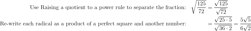 "\text{Use ""Raising a quotient to a power"" rule to separate the fraction:} && \sqrt{\frac{125}{72}} & = \frac{\sqrt{125}}{\sqrt{72}}\\\text{Re-write each radical as a product of a perfect square and another number:} && & = \frac{ \sqrt{25 \cdot 5}}{\sqrt{36 \cdot 2}} = \frac{5 \sqrt{5}}{6 \sqrt{2}}"