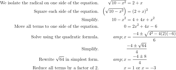 \text{We isolate the radical on one side of the equation.}&&\sqrt{10 - x^2}&=2 + x \\\text{Square each side of the equation.}&&\left (\sqrt{10 - x^2}\right) &=(2 + x )^2 \\\text{Simplify.}&&10 - x^2 &=4 + 4x + x^2 \\\text{Move all terms to one side of the equation.}&&0 &=2x^2 + 4x - 6 \\\text{Solve using the quadratic formula.}&&x &=\frac{-4 \pm \sqrt{4^2 - 4(2) (-6)}}{6}\\ \text{Simplify.}&&& \frac{-4 \pm \sqrt{64}}{4}\\\text{Rewrite}\ \sqrt{64}\ \text{in simplest form.}&&x &=\frac{-4 \pm 8}{4}\\\text{Reduce all terms by a factor of} \ 2. && x &=1 \ \text{or} \ x=-3