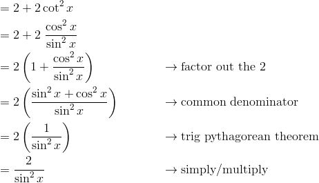 & = 2 + 2 \cot^2 x &&  \\& = 2 + 2 \ \frac{\cos^2 x}{\sin^2 x} &&  \\& = 2 \left (1 + \frac{\cos^2 x}{\sin^2 x} \right ) && \rightarrow \text{factor out the}\ 2 \\& = 2 \left (\frac{\sin^2 x + \cos^2 x}{\sin^2 x} \right ) && \rightarrow \text{common denominator} \\& = 2 \left (\frac{1}{\sin^2 x} \right ) && \rightarrow \text{trig pythagorean theorem} \\& = \frac{2}{\sin^2 x} && \rightarrow \text{simply/multiply}