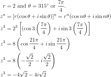 r &= 2 \ \text{and} \ \theta=315^\circ \ \text{or} \ \frac{7\pi}{4}.\\z^n &= [r(\cos \theta+i \sin \theta)]^n=r^n(\cos n\theta+i \sin n\theta)\\z^3 &= 2^3 \left[(\cos 3 \left(\frac{7\pi}{4}\right)+i \sin 3 \left(\frac{7\pi}{4}\right)\right]\\z^3 &= 8 \left(\cos \frac{21\pi}{4}+i \sin \frac{21\pi}{4}\right)\\z^3 &= 8 \left(-\frac{\sqrt{2}}{2}-i \frac{\sqrt{2}}{2}\right)\\z^3 &= -4\sqrt{2}-4i\sqrt{2}