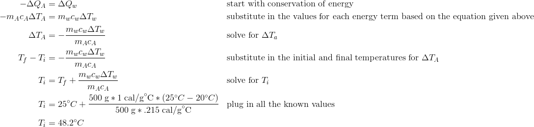 -\Delta Q_A&=\Delta Q_w && \text{start with conservation of energy}\\-m_Ac_A\Delta T_A&=m_wc_w\Delta T_w && \text{substitute in the values for each energy term based on the equation given above}\\\Delta T_A&=-\frac{m_wc_w\Delta T_w}{m_Ac_A} && \text{solve for } \Delta T_a\\T_f - T_i&=-\frac{m_wc_w\Delta T_w}{m_Ac_A} && \text{substitute in the initial and final temperatures for } \Delta T_A\\T_i&=T_f + \frac{m_wc_w\Delta T_w}{m_Ac_A} && \text{solve for } T_i\\T_i&=25^\circ C + \frac{500\;\text{g} * 1\;\text{cal/g}^\circ \text{C} * (25^\circ C - 20^\circ C)}{500\;\text{g} * .215\;\text{cal/g}^\circ \text{C}} && \text{plug in all the known values}\\T_i&=48.2^\circ C\\