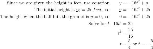 \text{Since we are given the height in feet, use equation} & & y & = -16t^2 + y_0\\\text{The initial height is} \ y_0 = 25 \ feet, \ \text{so} & & y & = -16t^2 + 25\\\text{The height when the ball hits the ground is} \ y = 0, \ \text{so} & & 0 & = - 16t^2 + 25\\\text{Solve for} \ t & & 16t^2 & = 25\\& & t^2 & =  \frac{25} {16}\\& & t & =  \frac{5} {4} \ \text{or} \ t = -  \frac{5} {4}