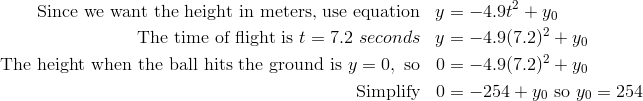 \text{Since we want the height in meters, use equation} & & y & = -4.9t^2 + y_0\\\text{The time of flight is} \ t = 7.2 \ seconds & & y & = -4.9(7.2)^2 + y_0\\\text{The height when the ball hits the ground is} \ y = 0, \ \text{so} & & 0 & = -4.9 (7.2)^2 + y_0\\\text{Simplify} & & 0 & = -254 + y_0 \ \text{so} \ y_0 = 254