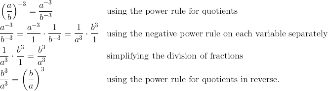 & \left ( \frac{a}{b} \right )^{-3} = \frac{a^{-3}}{b^{-3}} && \text{using the power rule for quotients}\\& \frac{a^{-3}}{b^{-3}} = \frac{a^{-3}}{1} \cdot \frac{1}{b^{-3}} = \frac{1}{a^3} \cdot \frac{b^3}{1} && \text{using the negative power rule on each variable separately}\\& \frac{1}{a^3} \cdot \frac{b^3}{1} = \frac{b^3}{a^3} && \text{simplifying the division of fractions}\\& \frac{b^3}{a^3} = \left ( \frac{b}{a} \right )^3 && \text{using the power rule for quotients in reverse.}