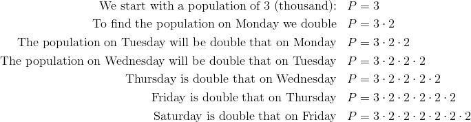 \text{We start with a population of}\ 3\ \text{(thousand):} && P & = 3 \\\text{To find the population on Monday we double} && P & = 3 \cdot 2 \\\text{The population on Tuesday will be double that on Monday} && P & = 3 \cdot 2\cdot 2 \\\text{The population on Wednesday will be double that on Tuesday} && P & = 3 \cdot 2\cdot 2\cdot 2\\\text{Thursday is double that on Wednesday} && P & = 3 \cdot 2\cdot 2\cdot 2\cdot 2 \\\text{Friday is double that on Thursday} && P & = 3 \cdot 2\cdot 2\cdot 2 \cdot 2 \cdot 2 \\\text{Saturday is double that on Friday} && P & = 3 \cdot 2\cdot 2\cdot 2 \cdot 2 \cdot 2 \cdot 2