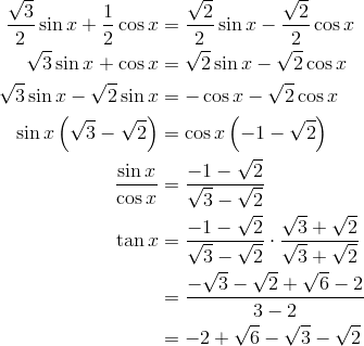 \frac{\sqrt{3}}{2} \sin x + \frac{1}{2} \cos x & = \frac{\sqrt{2}}{2} \sin x - \frac{\sqrt{2}}{2} \cos x \\\sqrt{3} \sin x + \cos x & = \sqrt{2} \sin x - \sqrt{2} \cos x \\\sqrt{3} \sin x - \sqrt{2} \sin x & = - \cos x - \sqrt{2} \cos x \\\sin x \left (\sqrt{3} - \sqrt{2} \right ) & = \cos x \left (-1 - \sqrt{2} \right ) \\\frac{\sin x}{\cos x} & = \frac{-1- \sqrt{2}}{\sqrt{3} - \sqrt{2}} \\\tan x & = \frac{-1- \sqrt{2}}{\sqrt{3} - \sqrt{2}} \cdot \frac{\sqrt{3} + \sqrt{2}}{\sqrt{3} + \sqrt{2}} \\& = \frac{- \sqrt{3} - \sqrt{2} + \sqrt{6} - 2}{3-2} \\& = -2 + \sqrt{6} - \sqrt{3} - \sqrt{2}